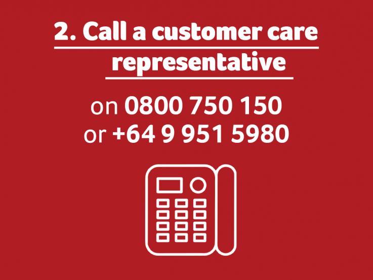 Call a customer care representative. On 0800 750 150 or +64 9 951 5980